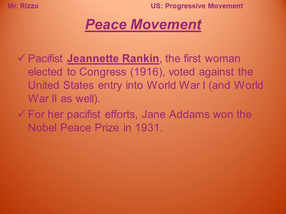 Mr. RizzoUS: Progressive Movement Pacifist Jeannette Rankin, the first woman elected to Congress (1916), voted against the United States entry into Wo