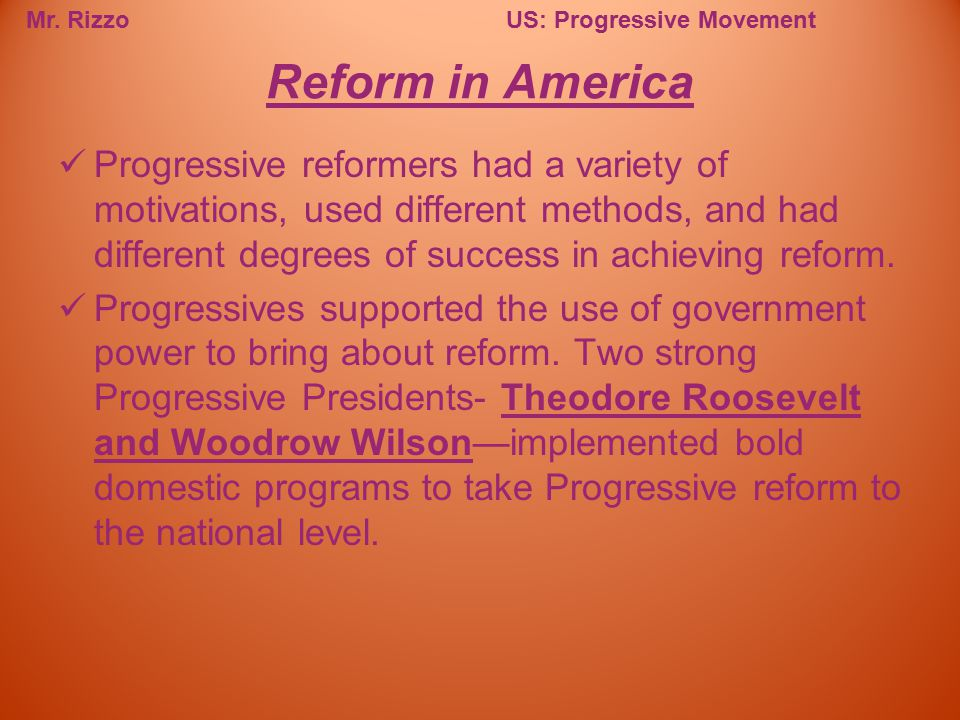 Mr. RizzoUS: Progressive Movement Progressive reformers had a variety of motivations, used different methods, and had different degrees of success in