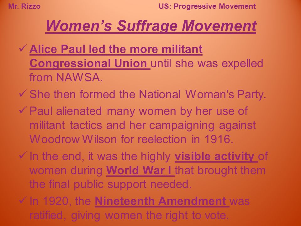 Mr. RizzoUS: Progressive Movement Alice Paul led the more militant Congressional Union until she was expelled from NAWSA. She then formed the National