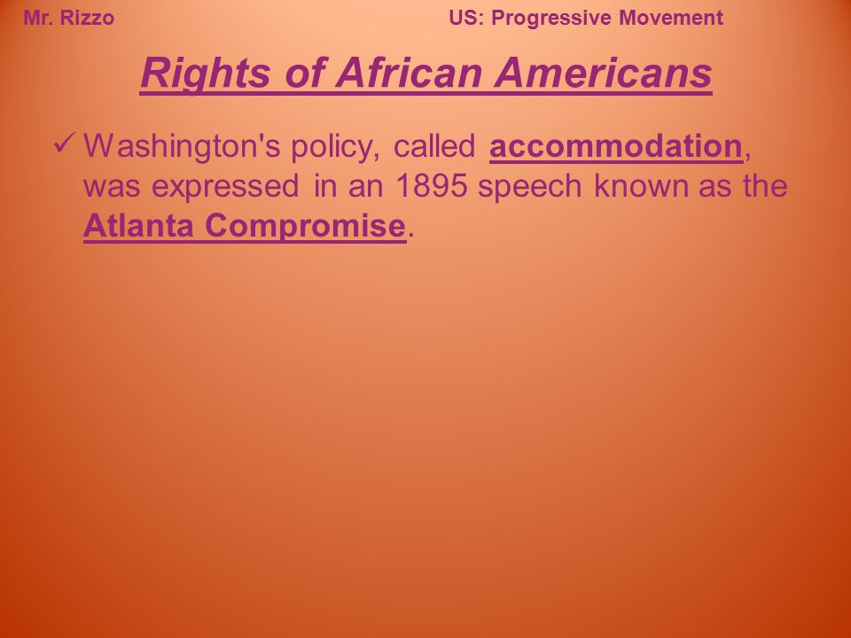 Mr. RizzoUS: Progressive Movement Washington's policy, called accommodation, was expressed in an 1895 speech known as the Atlanta Compromise. Rights o