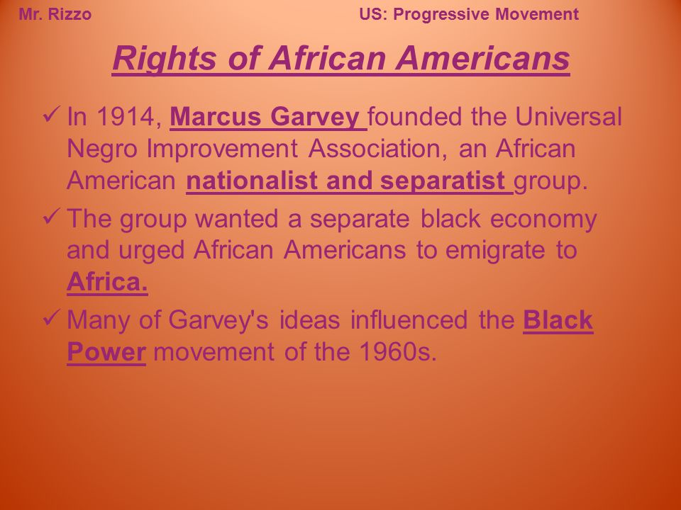 Mr. RizzoUS: Progressive Movement In 1914, Marcus Garvey founded the Universal Negro Improvement Association, an African American nationalist and sepa