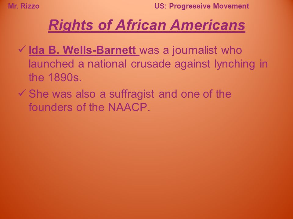 Mr. RizzoUS: Progressive Movement Ida B. Wells-Barnett was a journalist who launched a national crusade against lynching in the 1890s. She was also a
