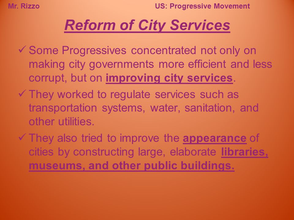 Mr. RizzoUS: Progressive Movement Some Progressives concentrated not only on making city governments more efficient and less corrupt, but on improving