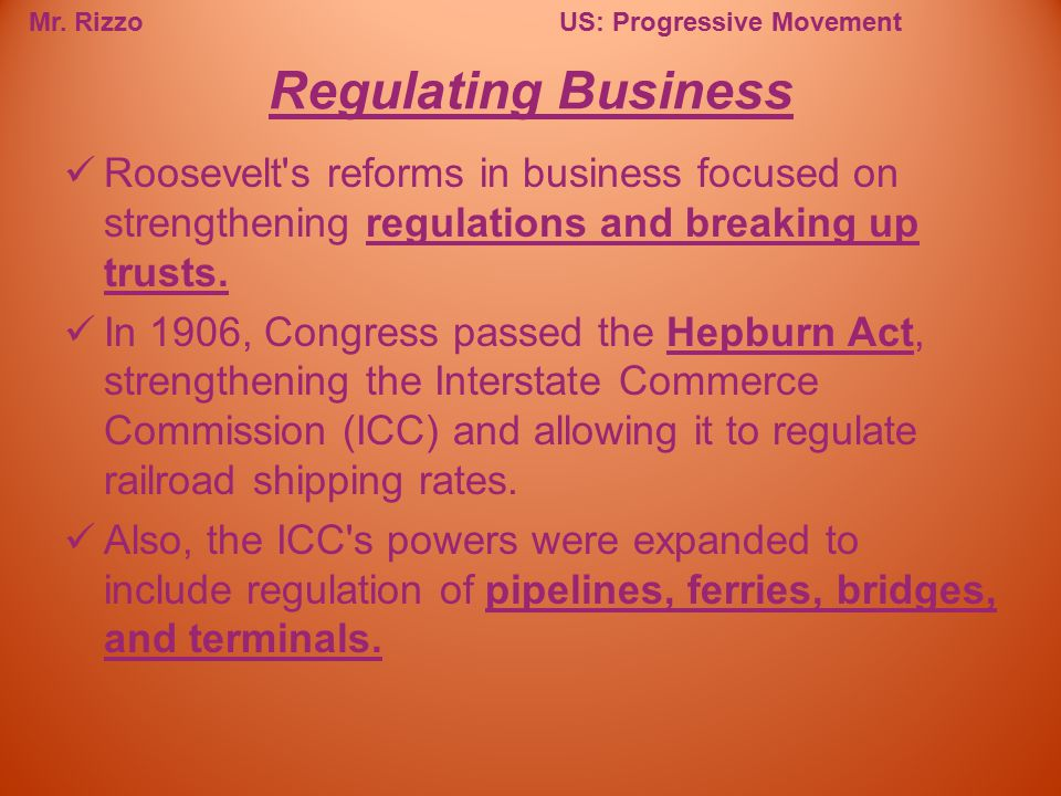 Mr. RizzoUS: Progressive Movement Roosevelt's reforms in business focused on strengthening regulations and breaking up trusts. In 1906, Congress passe