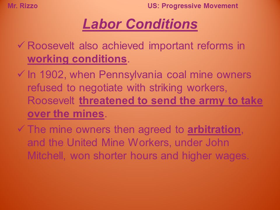 Mr. RizzoUS: Progressive Movement Roosevelt also achieved important reforms in working conditions. In 1902, when Pennsylvania coal mine owners refused