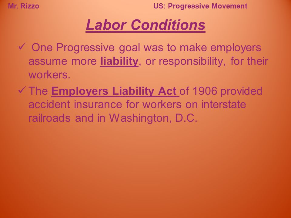Mr. RizzoUS: Progressive Movement One Progressive goal was to make employers assume more liability, or responsibility, for their workers. The Employer