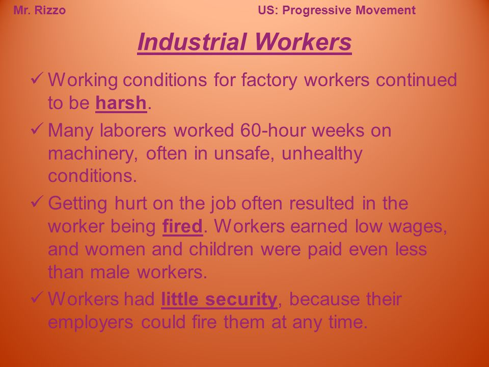 Mr. RizzoUS: Progressive Movement Working conditions for factory workers continued to be harsh. Many laborers worked 60-hour weeks on machinery, often