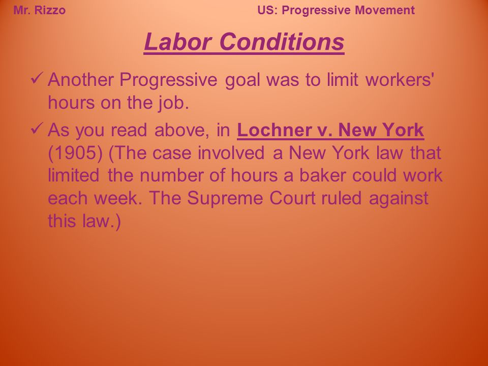 Mr. RizzoUS: Progressive Movement Another Progressive goal was to limit workers' hours on the job. As you read above, in Lochner v. New York (1905) (T