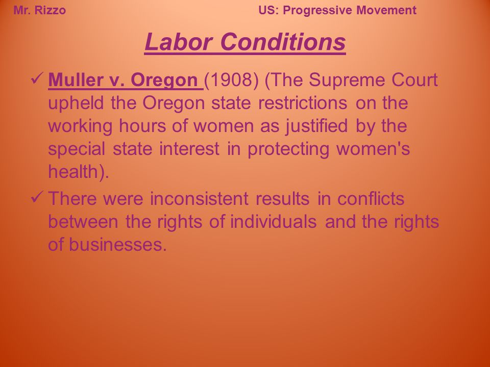 Mr. RizzoUS: Progressive Movement Muller v. Oregon (1908) (The Supreme Court upheld the Oregon state restrictions on the working hours of women as jus