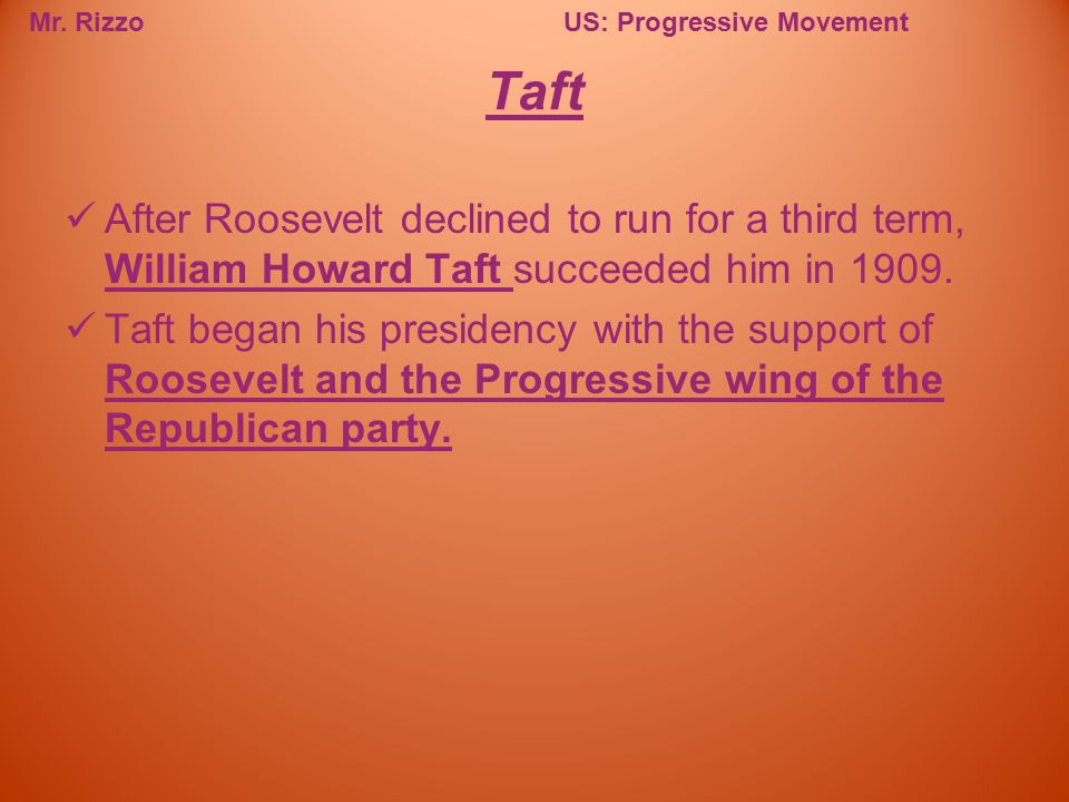 Mr. RizzoUS: Progressive Movement After Roosevelt declined to run for a third term, William Howard Taft succeeded him in 1909. Taft began his presiden