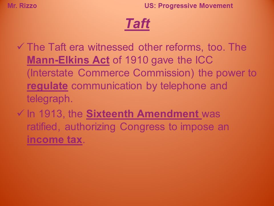 Mr. RizzoUS: Progressive Movement The Taft era witnessed other reforms, too. The Mann-Elkins Act of 1910 gave the ICC (Interstate Commerce Commission)