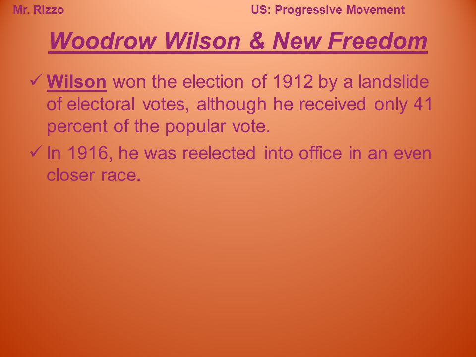 Mr. RizzoUS: Progressive Movement Wilson won the election of 1912 by a landslide of electoral votes, although he received only 41 percent of the popul