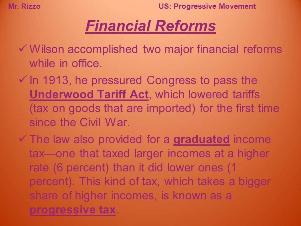 Mr. RizzoUS: Progressive Movement Wilson accomplished two major financial reforms while in office. In 1913, he pressured Congress to pass the Underwoo