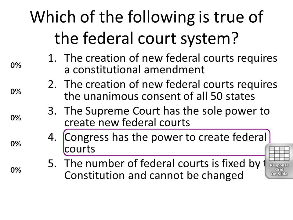Which of the following is true of the federal court system? 1.The creation of new federal courts requires a constitutional amendment 2.The creation of
