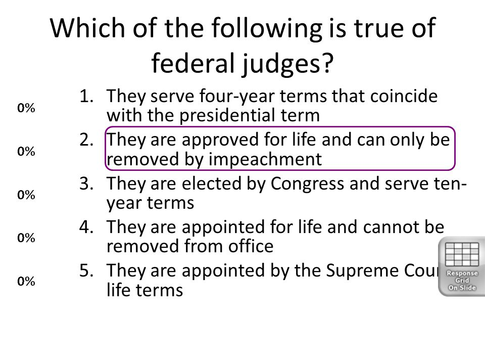Which of the following is true of federal judges? 1.They serve four-year terms that coincide with the presidential term 2.They are approved for life a