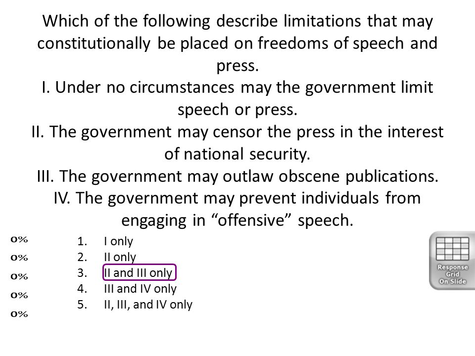Which of the following describe limitations that may constitutionally be placed on freedoms of speech and press. I. Under no circumstances may the gov