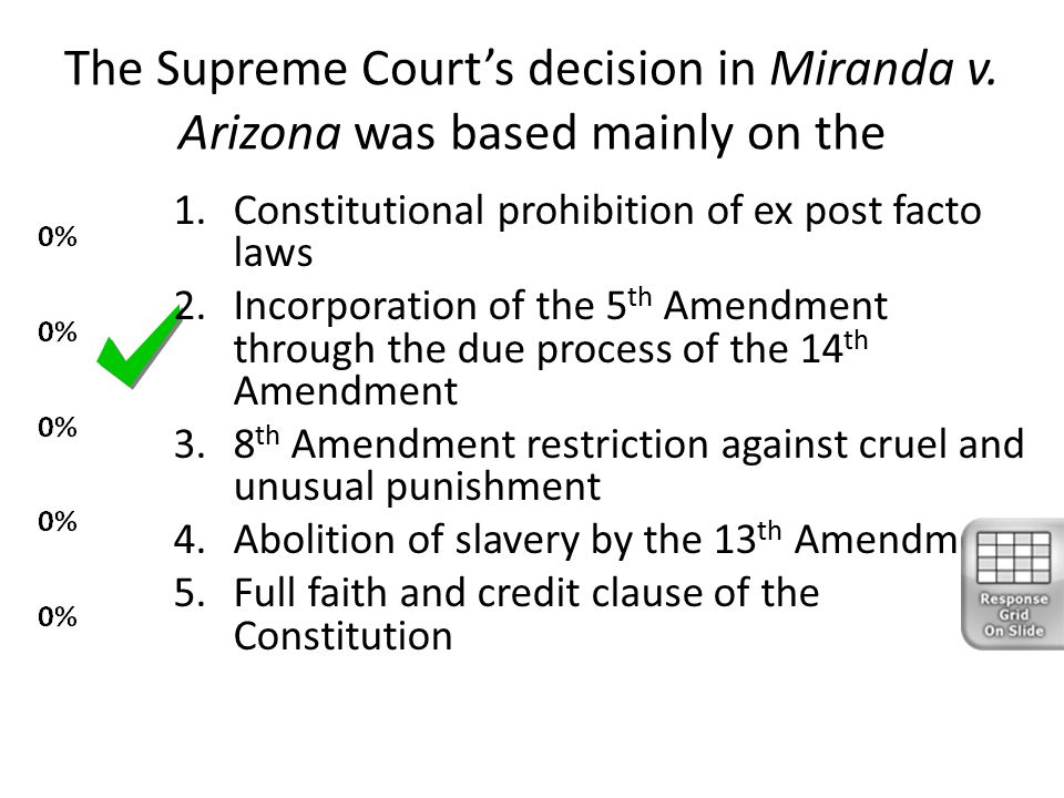 The Supreme Court's decision in Miranda v. Arizona was based mainly on the 1.Constitutional prohibition of ex post facto laws 2.Incorporation of the 5