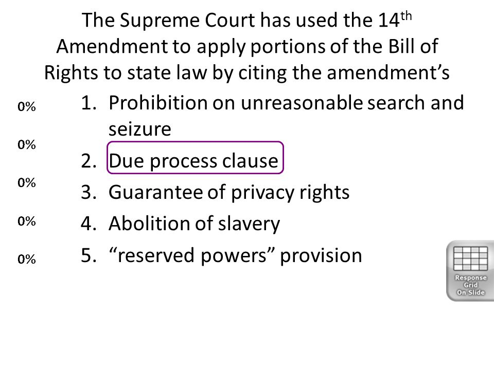 The Supreme Court has used the 14 th Amendment to apply portions of the Bill of Rights to state law by citing the amendment's 1.Prohibition on unreaso