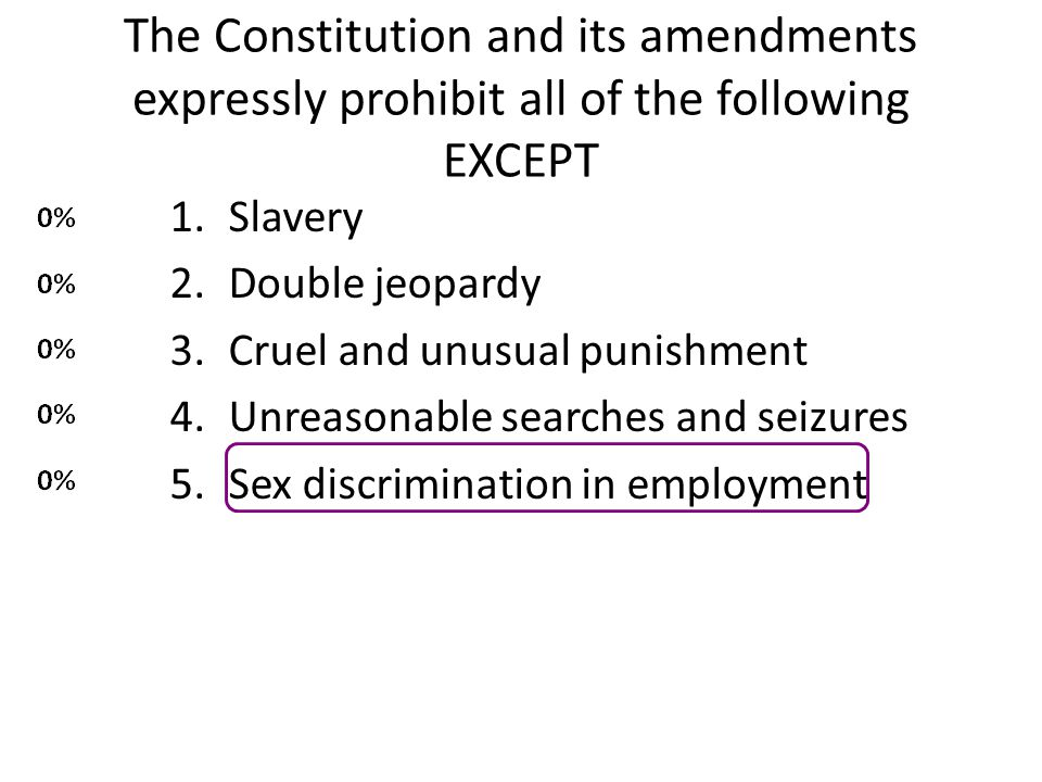 The Constitution and its amendments expressly prohibit all of the following EXCEPT 1.Slavery 2.Double jeopardy 3.Cruel and unusual punishment 4.Unreas