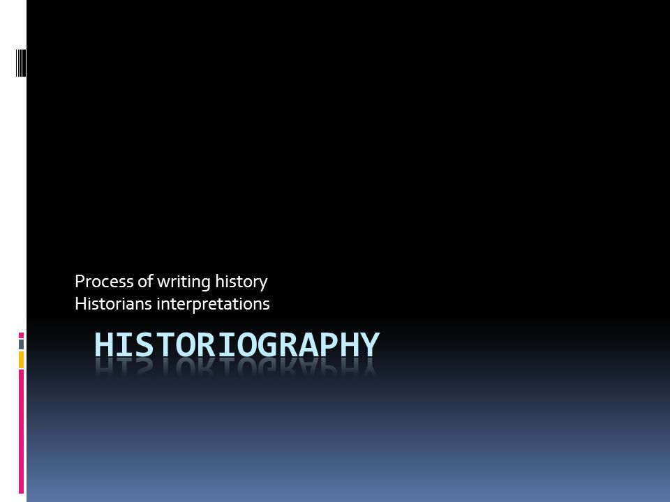 Process of writing history Historians interpretations