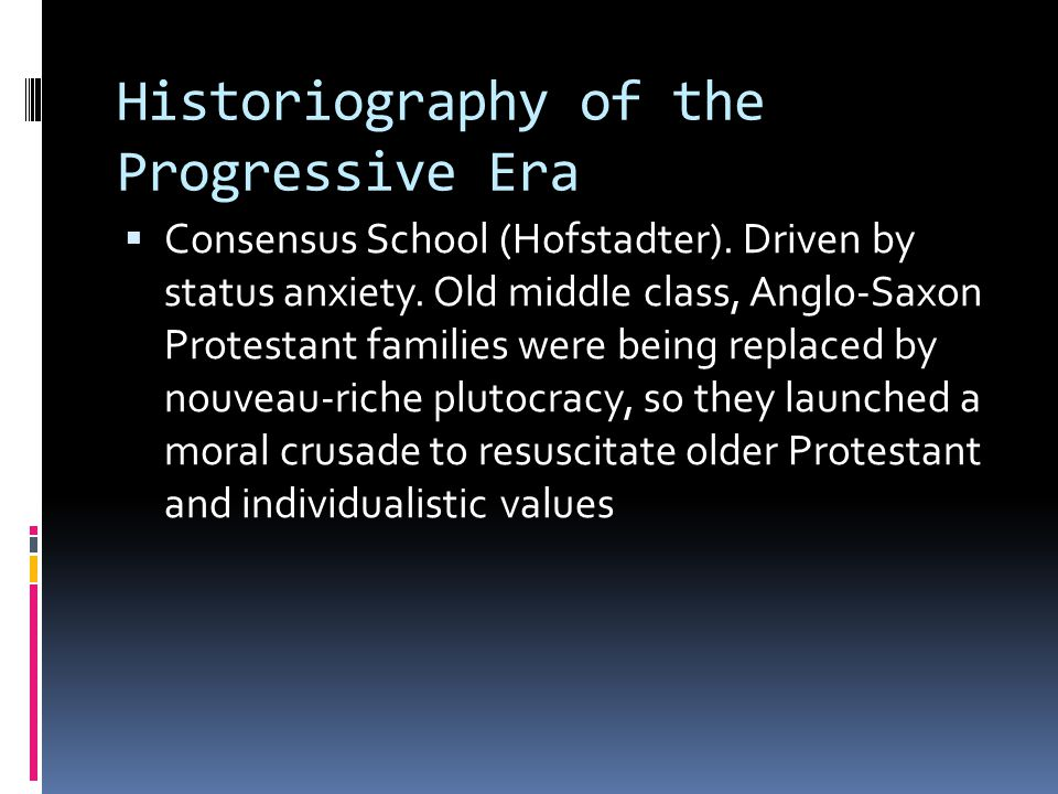 Historiography of the Progressive Era  Consensus School (Hofstadter). Driven by status anxiety. Old middle class, Anglo-Saxon Protestant families wer