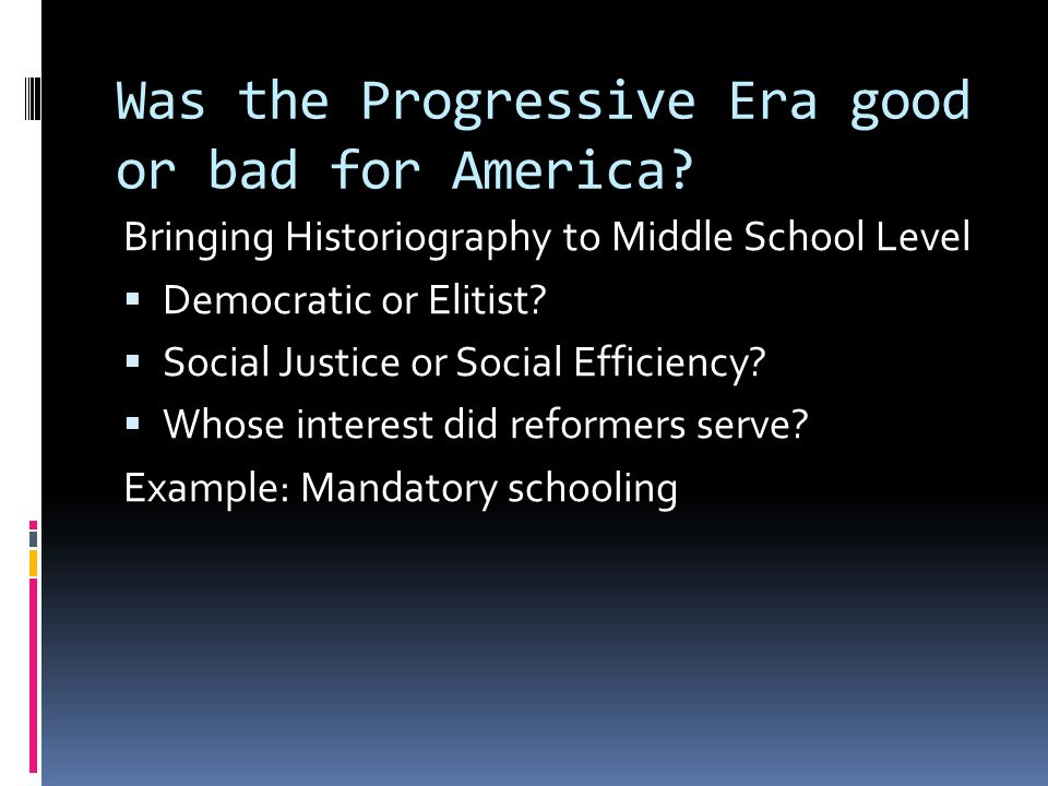Was the Progressive Era good or bad for America? Bringing Historiography to Middle School Level  Democratic or Elitist?  Social Justice or Social Ef