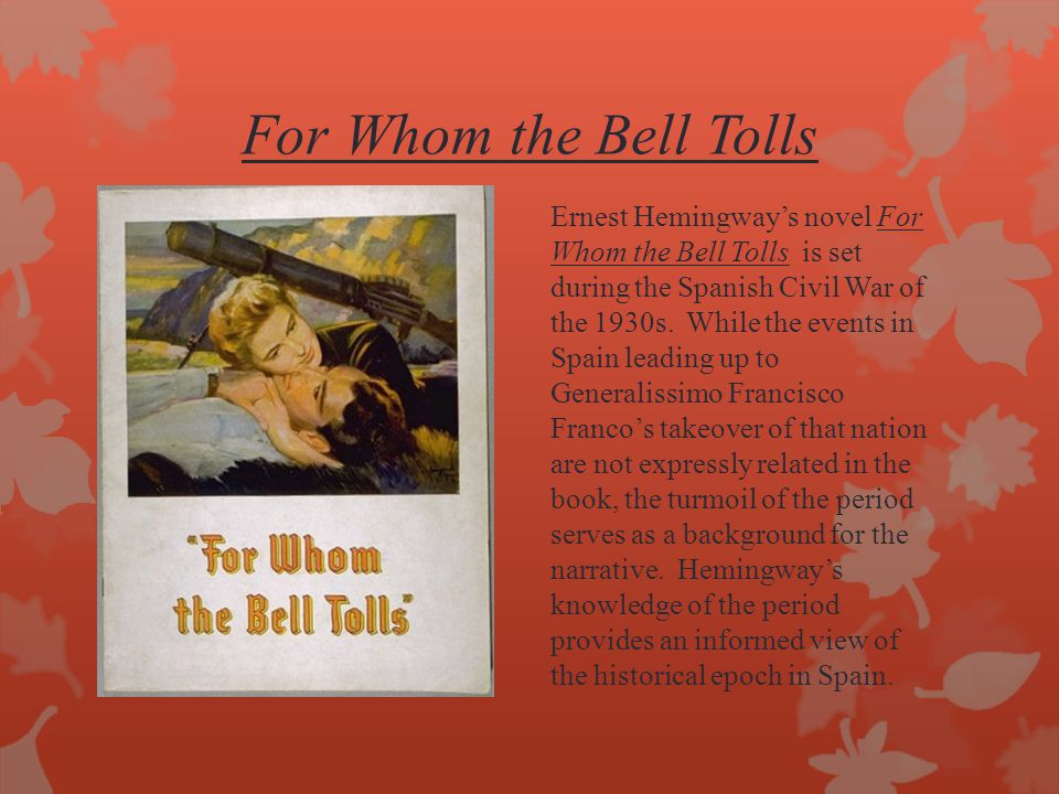 For Whom the Bell Tolls Ernest Hemingway's novel For Whom the Bell Tolls is set during the Spanish Civil War of the 1930s. While the events in Spain l