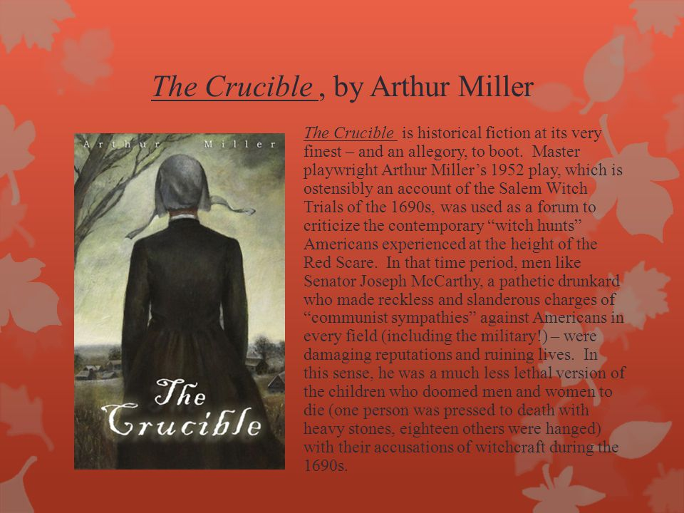 The Crucible, by Arthur Miller The Crucible is historical fiction at its very finest – and an allegory, to boot.