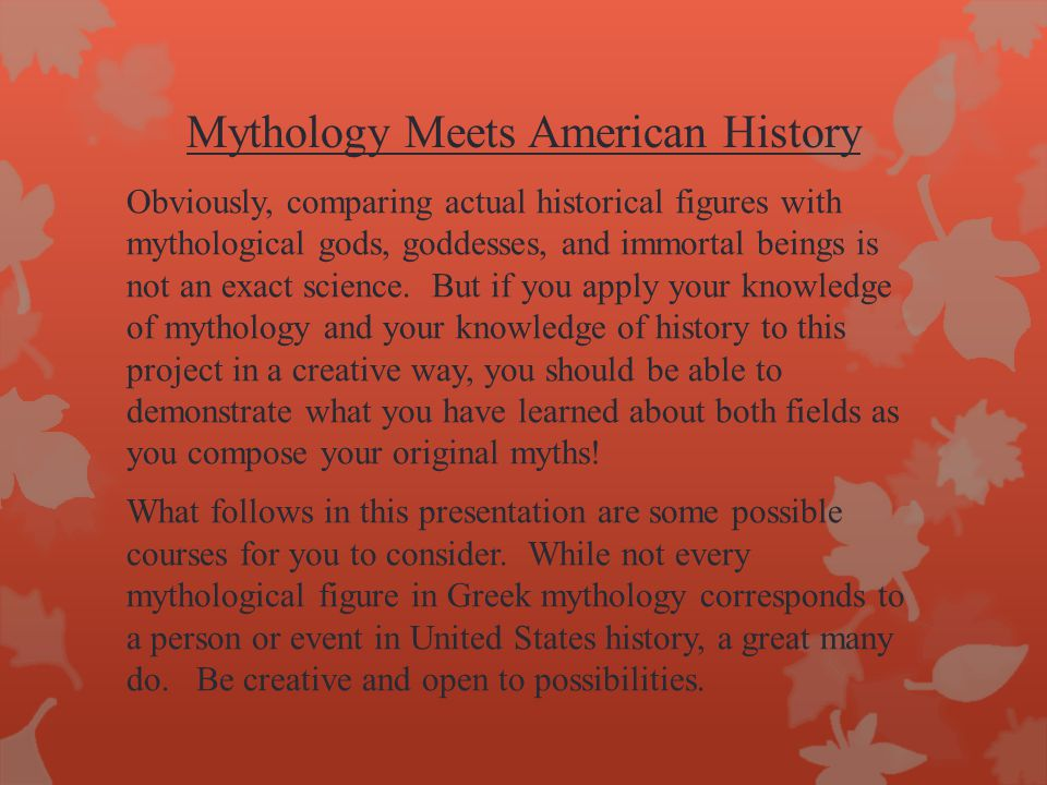 Mythology Meets American History Obviously, comparing actual historical figures with mythological gods, goddesses, and immortal beings is not an exact science.