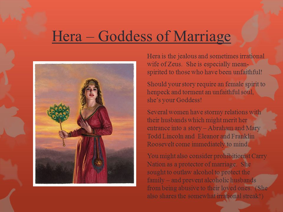 Hera – Goddess of Marriage Hera is the jealous and sometimes irrational wife of Zeus. She is especially mean- spirited to those who have been unfaithf
