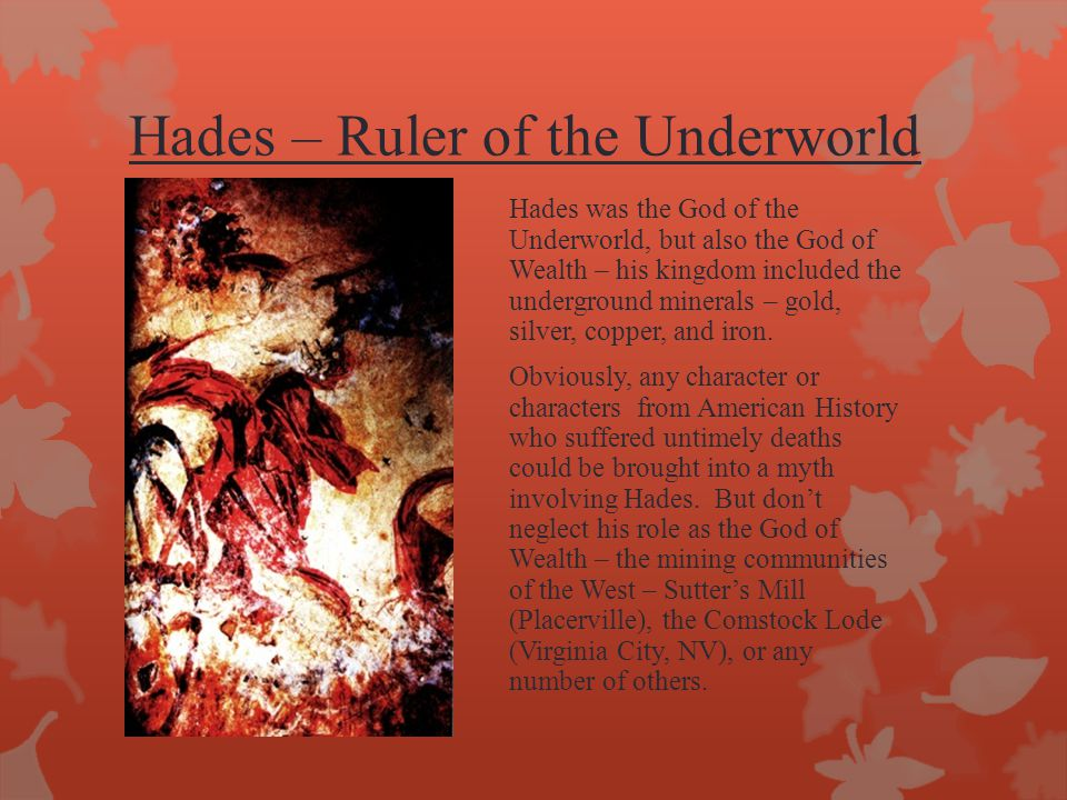 Hades – Ruler of the Underworld Hades was the God of the Underworld, but also the God of Wealth – his kingdom included the underground minerals – gold, silver, copper, and iron.