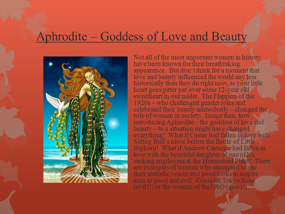 Aphrodite – Goddess of Love and Beauty Not all of the most important women in history have been known for their breathtaking appearance.