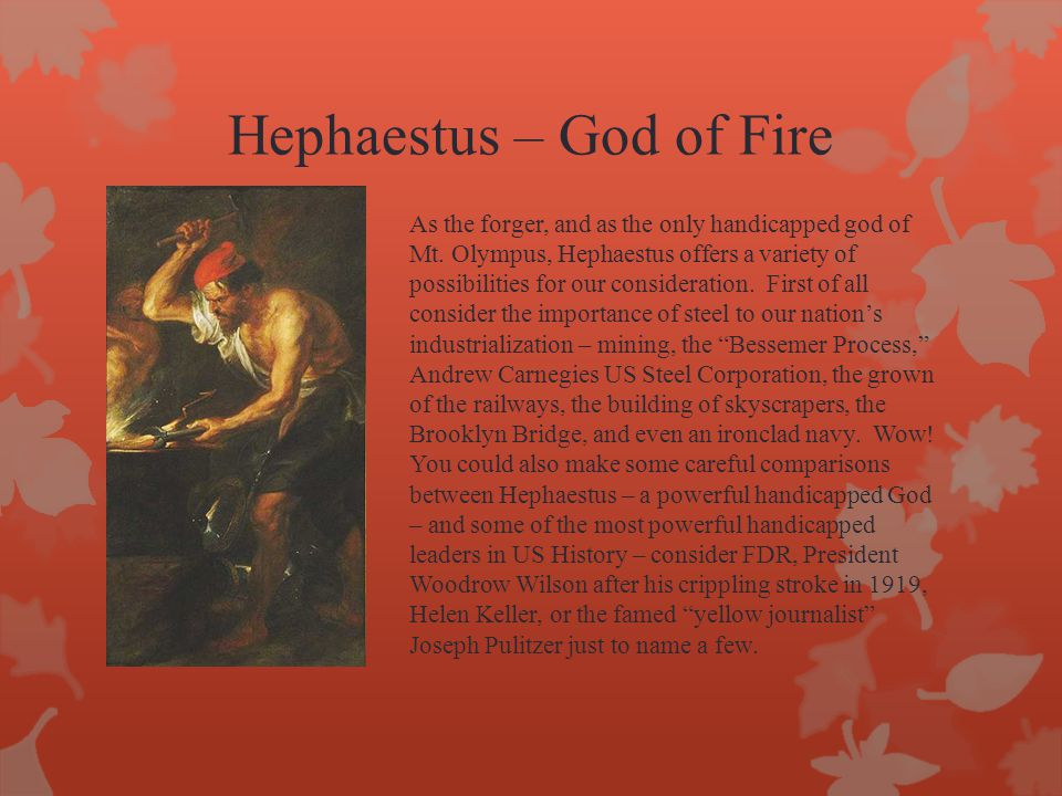 Hephaestus – God of Fire As the forger, and as the only handicapped god of Mt. Olympus, Hephaestus offers a variety of possibilities for our considera