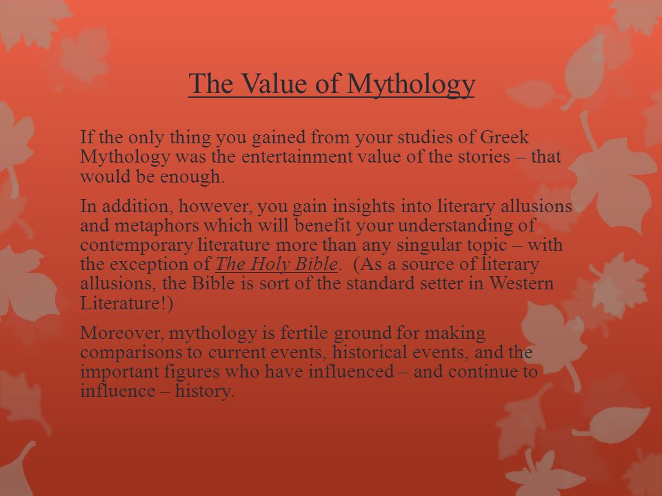 The Value of Mythology If the only thing you gained from your studies of Greek Mythology was the entertainment value of the stories – that would be enough.