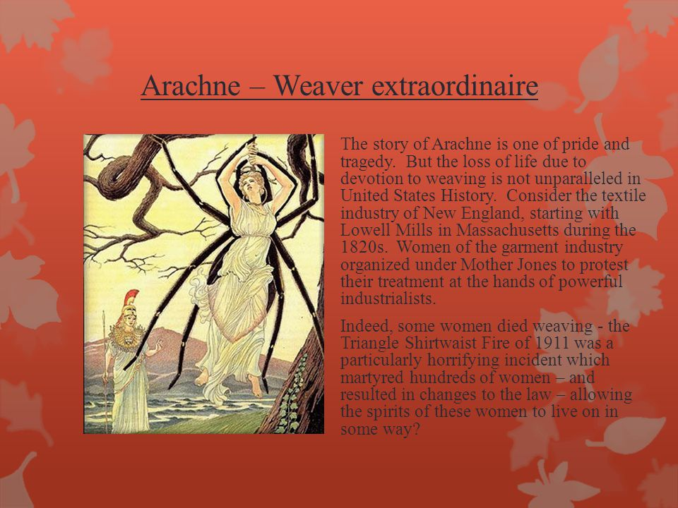 Arachne – Weaver extraordinaire The story of Arachne is one of pride and tragedy. But the loss of life due to devotion to weaving is not unparalleled