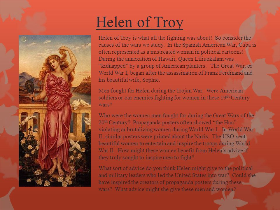 Helen of Troy Helen of Troy is what all the fighting was about! So consider the causes of the wars we study. In the Spanish American War, Cuba is ofte