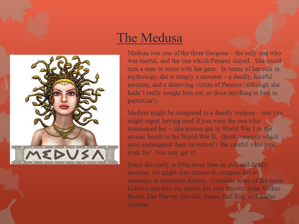 The Medusa Medusa was one of the three Gorgons – the only one who was mortal, and the one which Perseus slayed. She could turn a man to stone with her
