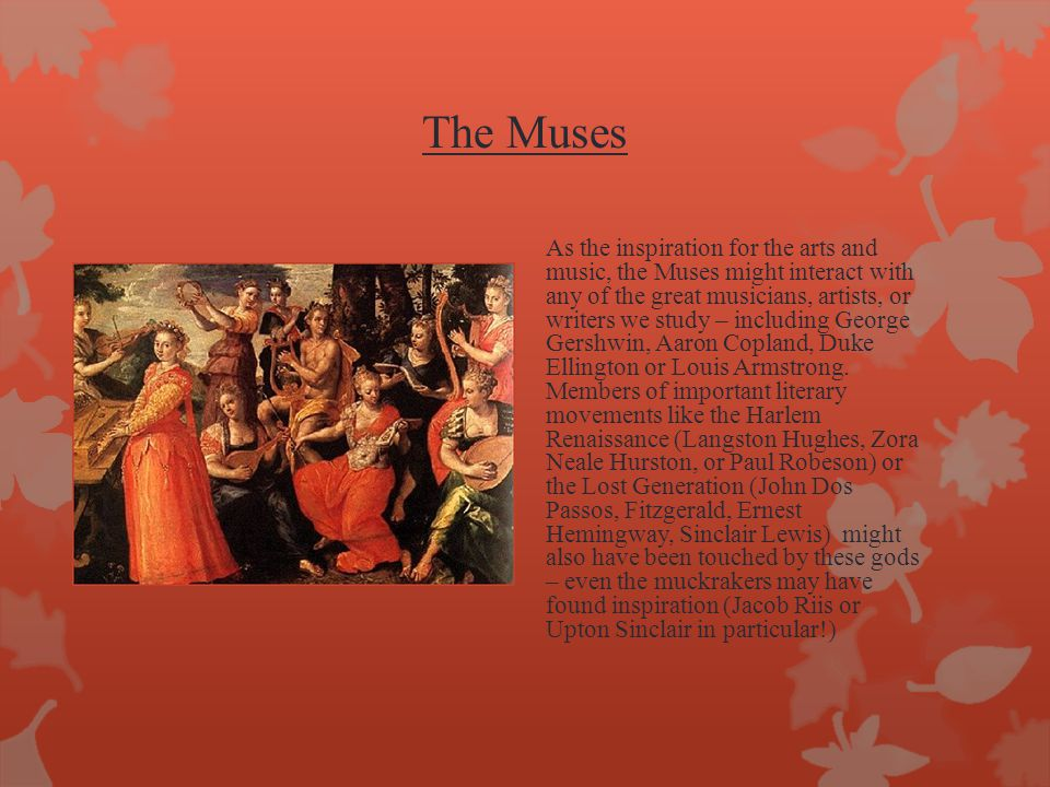 The Muses As the inspiration for the arts and music, the Muses might interact with any of the great musicians, artists, or writers we study – includin