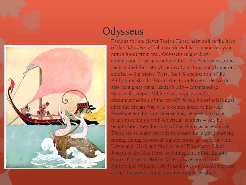 Odysseus Famous for his clever Trojan Horse heist and as the hero of the Odysseus which chronicles his dramatic ten year return home from war, Odysseus might draw comparisons – or have advice for – the American soldier.