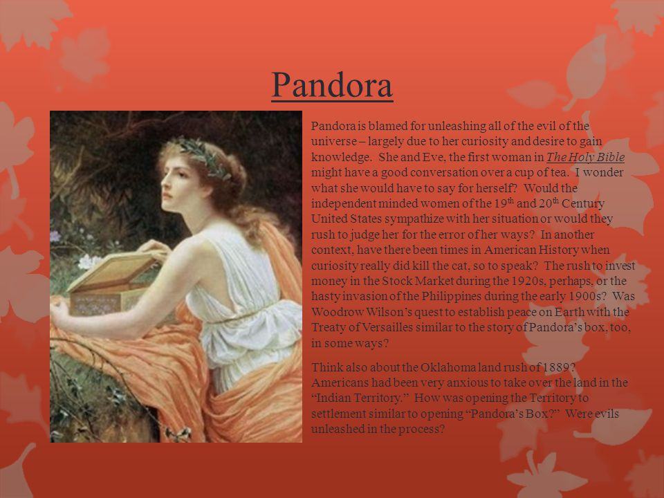 Pandora Pandora is blamed for unleashing all of the evil of the universe – largely due to her curiosity and desire to gain knowledge. She and Eve, the