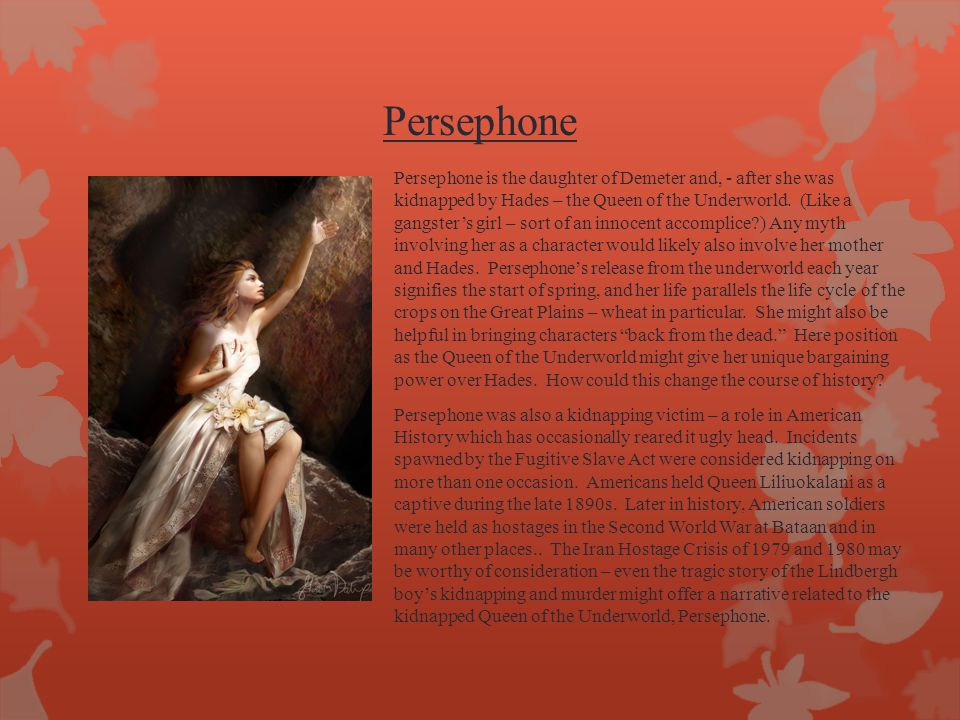 Persephone Persephone is the daughter of Demeter and, - after she was kidnapped by Hades – the Queen of the Underworld. (Like a gangster's girl – sort