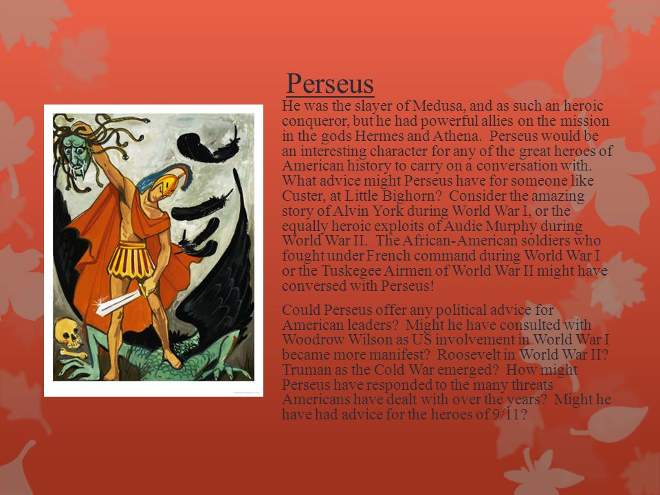 Perseus He was the slayer of Medusa, and as such an heroic conqueror, but he had powerful allies on the mission in the gods Hermes and Athena. Perseus