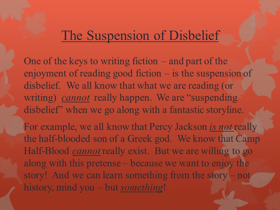 The Suspension of Disbelief One of the keys to writing fiction – and part of the enjoyment of reading good fiction – is the suspension of disbelief. W