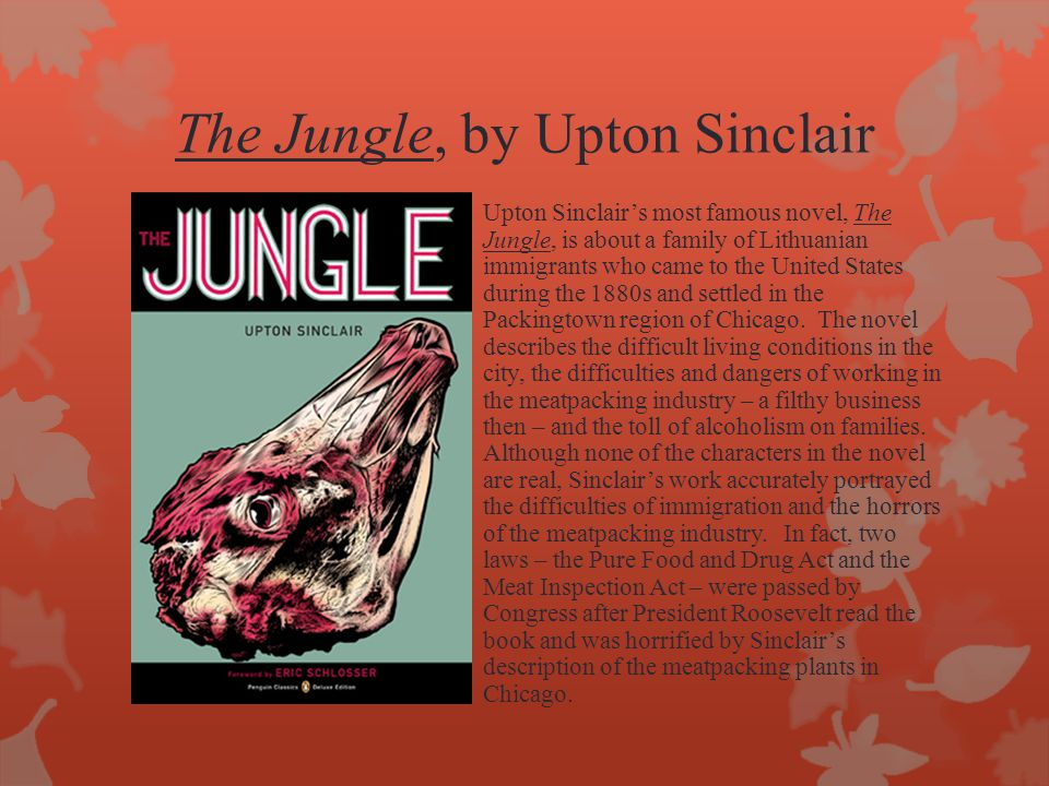 The Jungle, by Upton Sinclair Upton Sinclair's most famous novel, The Jungle, is about a family of Lithuanian immigrants who came to the United States during the 1880s and settled in the Packingtown region of Chicago.