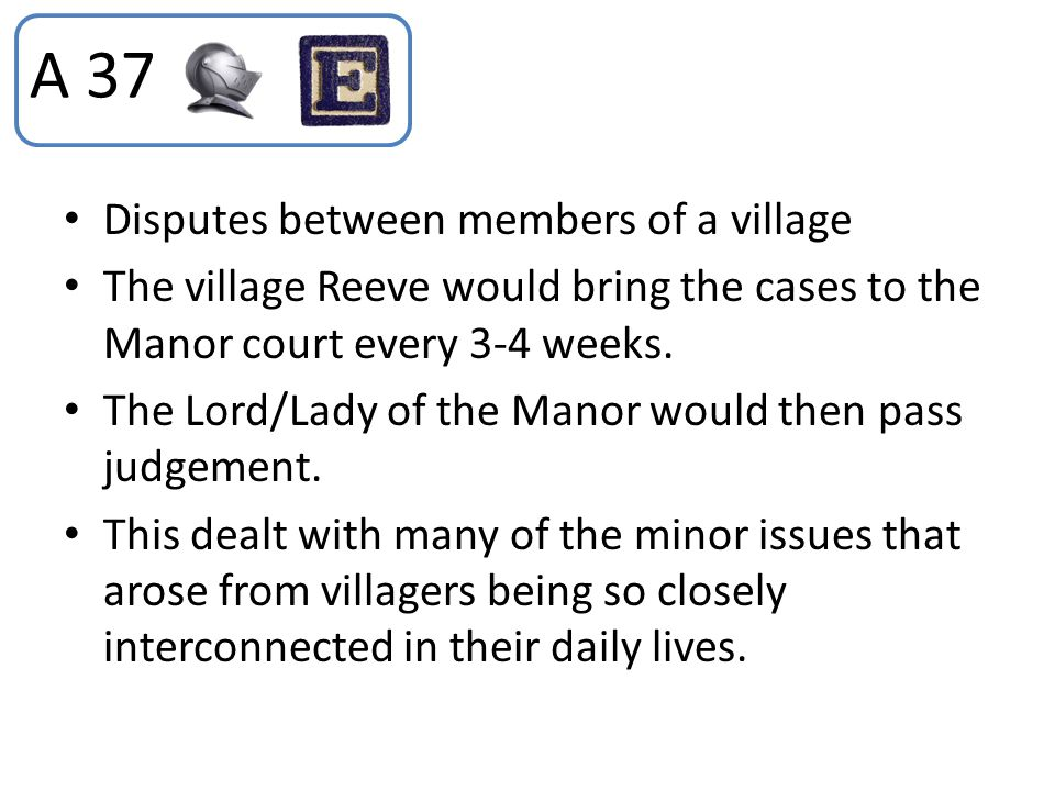 Disputes between members of a village The village Reeve would bring the cases to the Manor court every 3-4 weeks. The Lord/Lady of the Manor would the