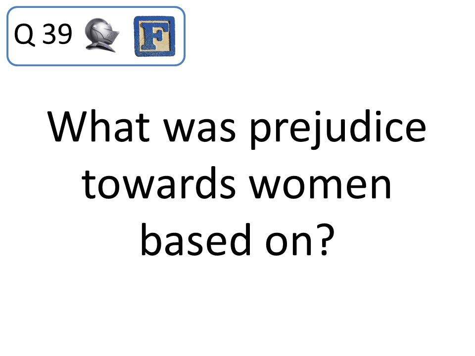 What was prejudice towards women based on? Q 39