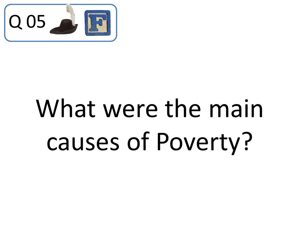 What were the main causes of Poverty? Q 05