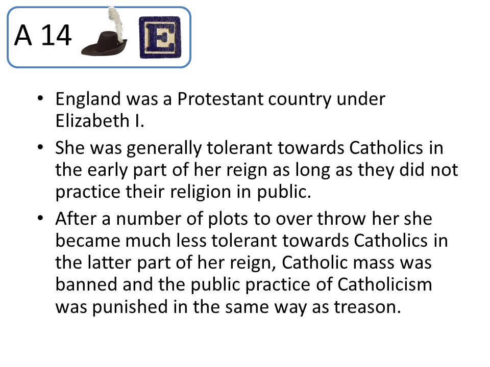 England was a Protestant country under Elizabeth I. She was generally tolerant towards Catholics in the early part of her reign as long as they did no
