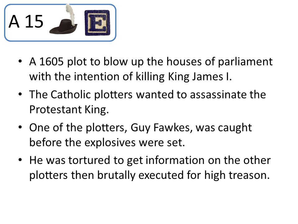 A 1605 plot to blow up the houses of parliament with the intention of killing King James I. The Catholic plotters wanted to assassinate the Protestant