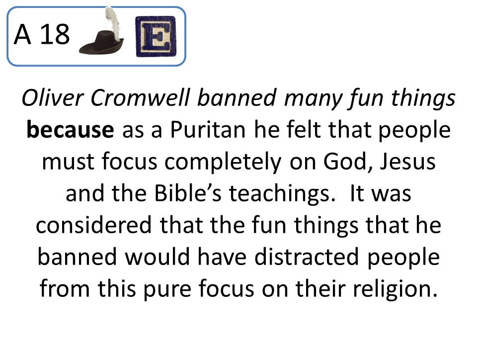 A 18 Oliver Cromwell banned many fun things because as a Puritan he felt that people must focus completely on God, Jesus and the Bible's teachings. It